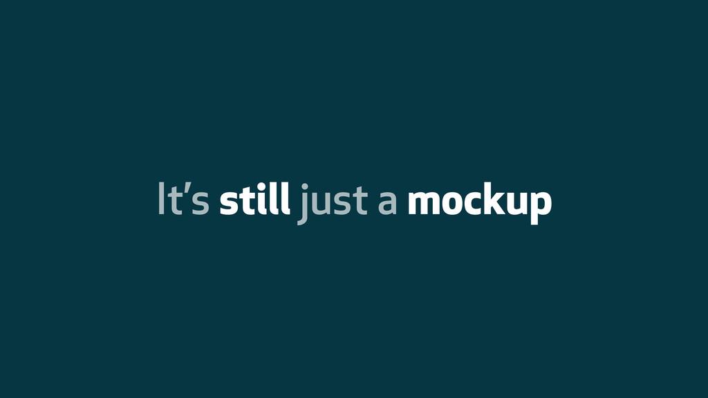 It's still just a mockup