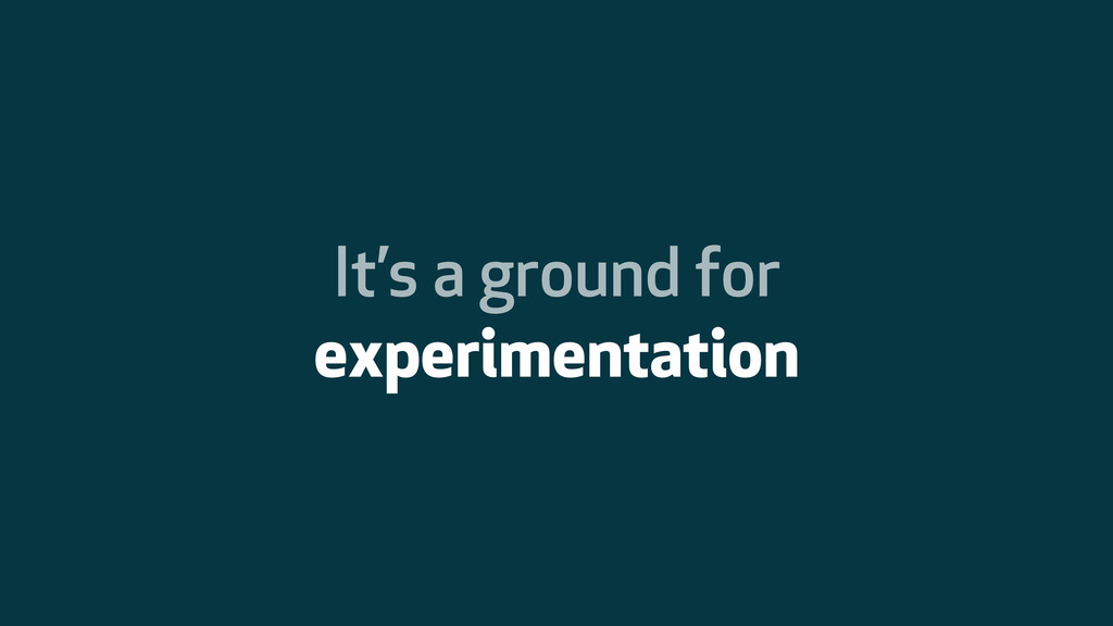 It's a ground for experimentation