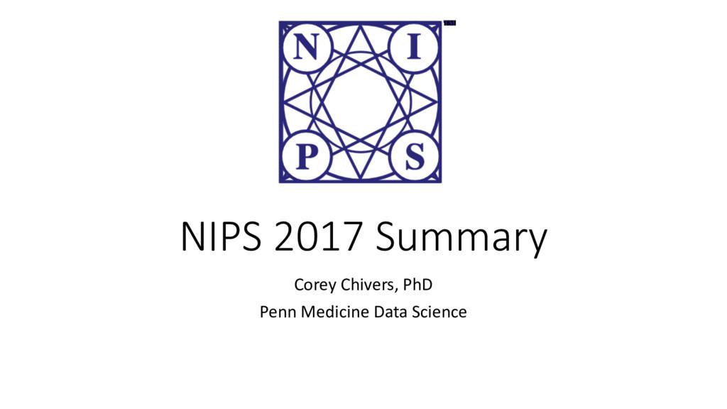 NIPS 2017 Summary Corey Chivers, PhD Penn Medic...