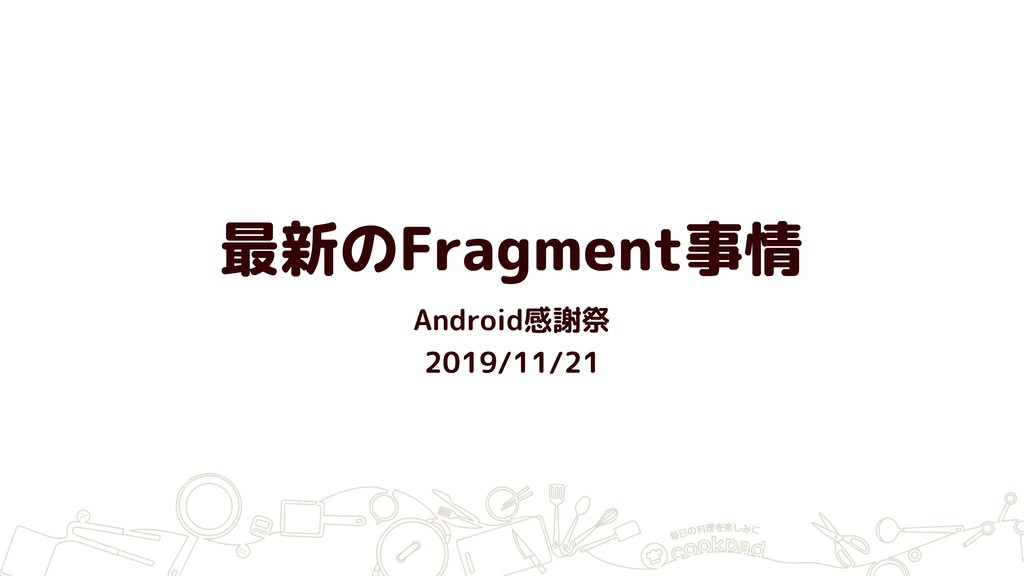 最新のFragment事情 Android感謝祭 2019/11/21