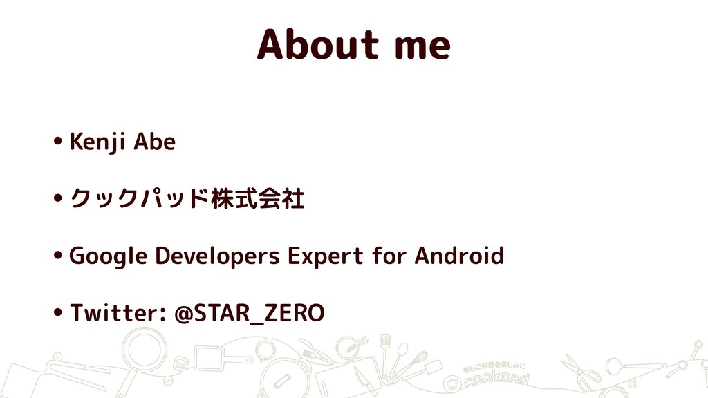 About me •Kenji Abe •クックパッド株式会社 •Google Develop...