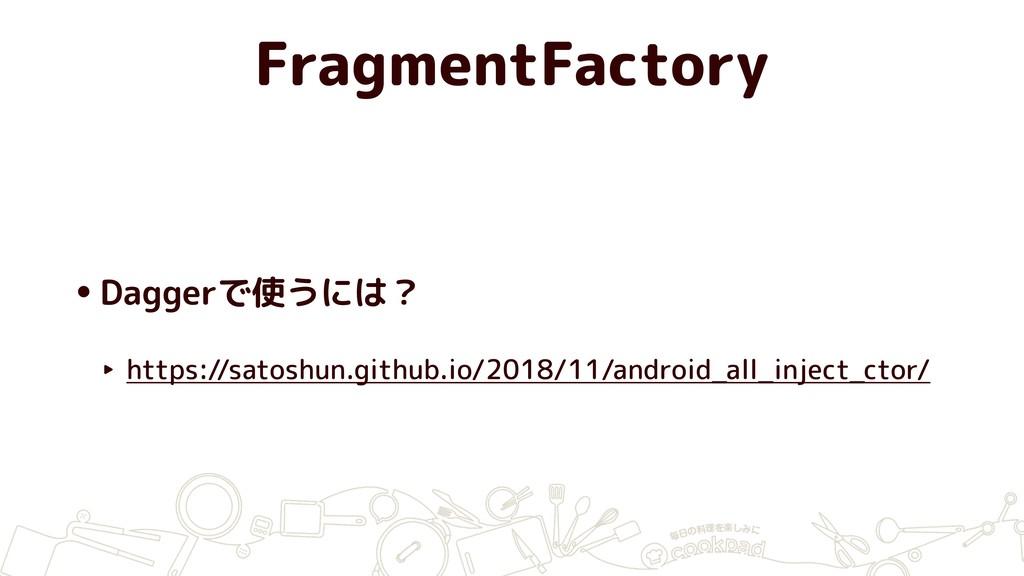 FragmentFactory •Daggerで使うには? ‣ https://satoshu...