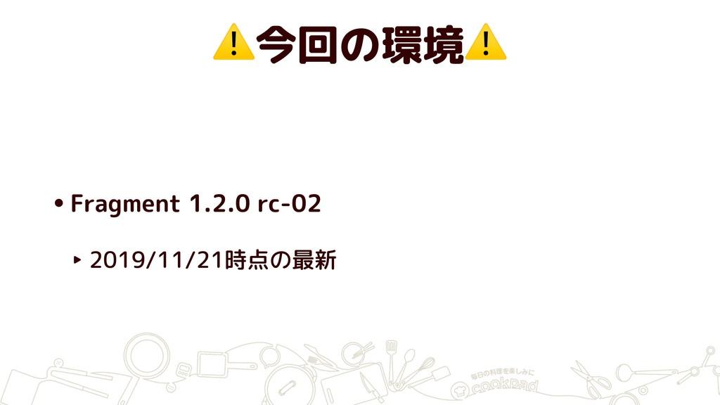 ⚠今回の環境⚠ •Fragment 1.2.0 rc-02 ‣ 2019/11/21時点の最新