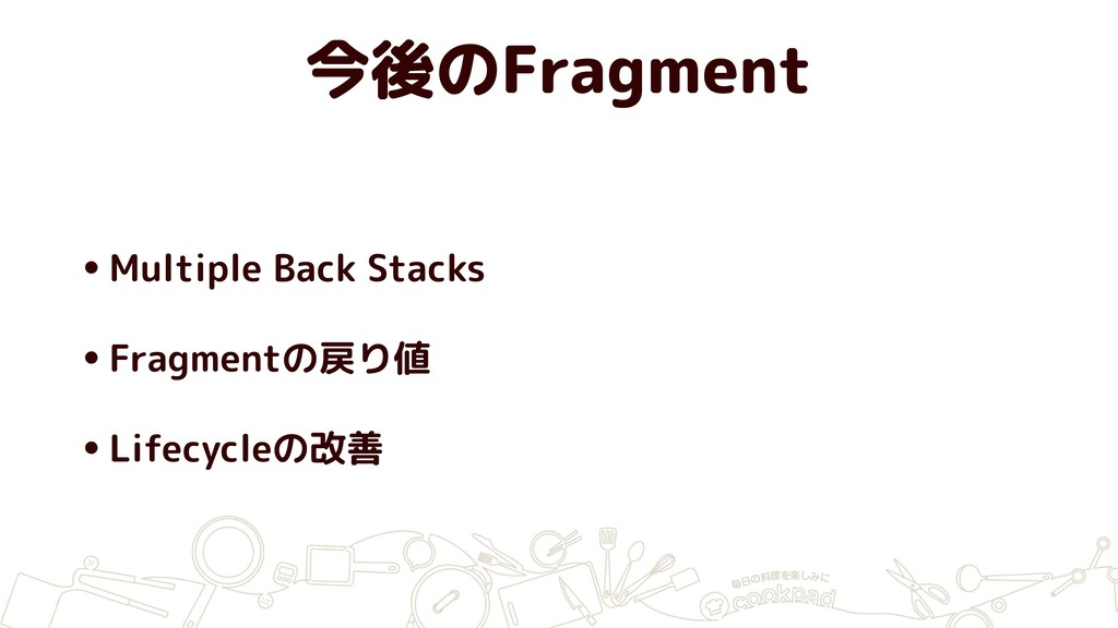 今後のFragment •Multiple Back Stacks •Fragmentの戻り値...