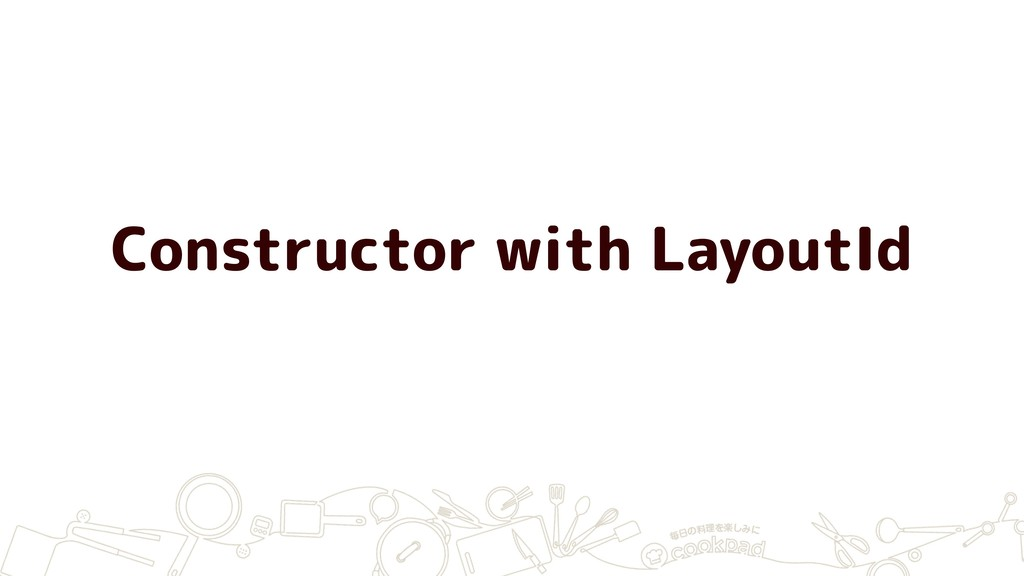 Constructor with LayoutId