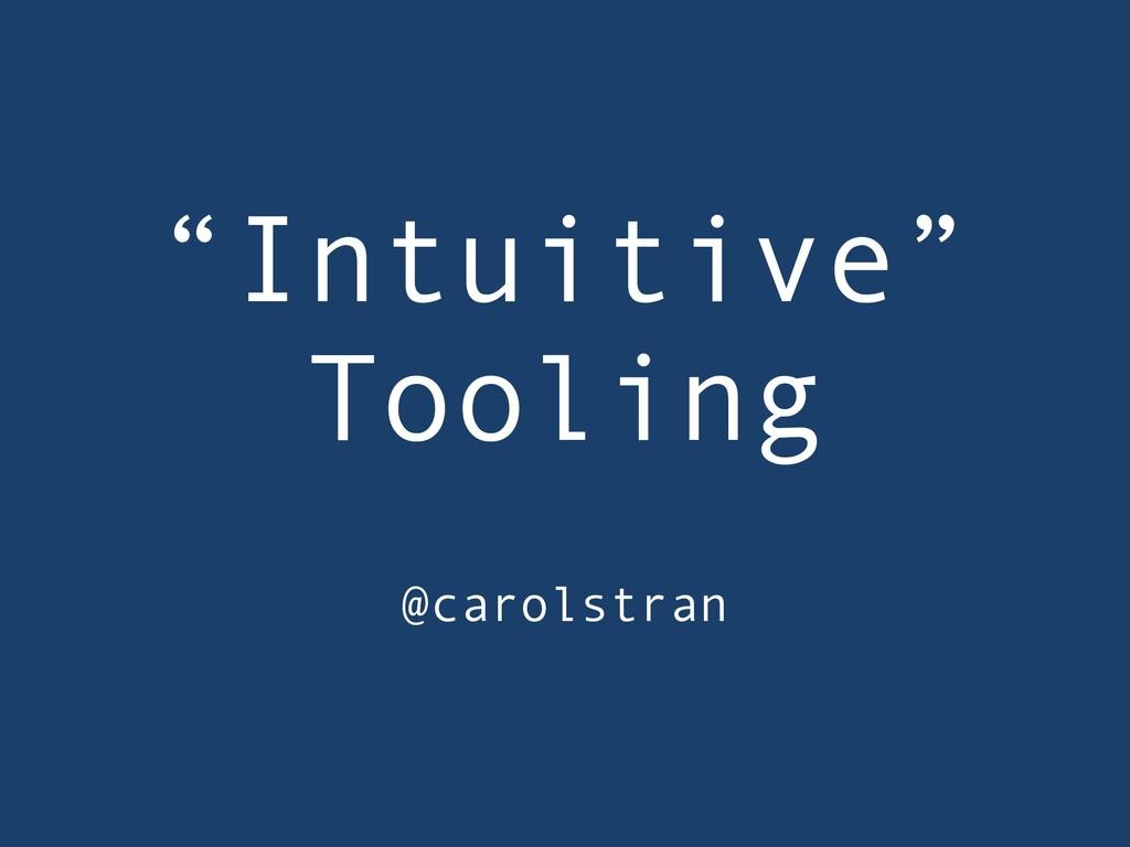 """Intuitive"" Tooling @carolstran"