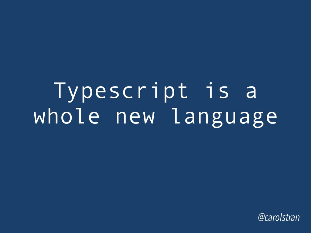 Typescript is a whole new language @carolstran