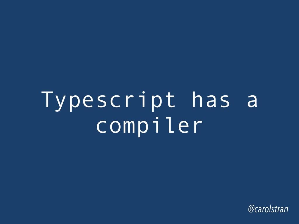 Typescript has a compiler @carolstran