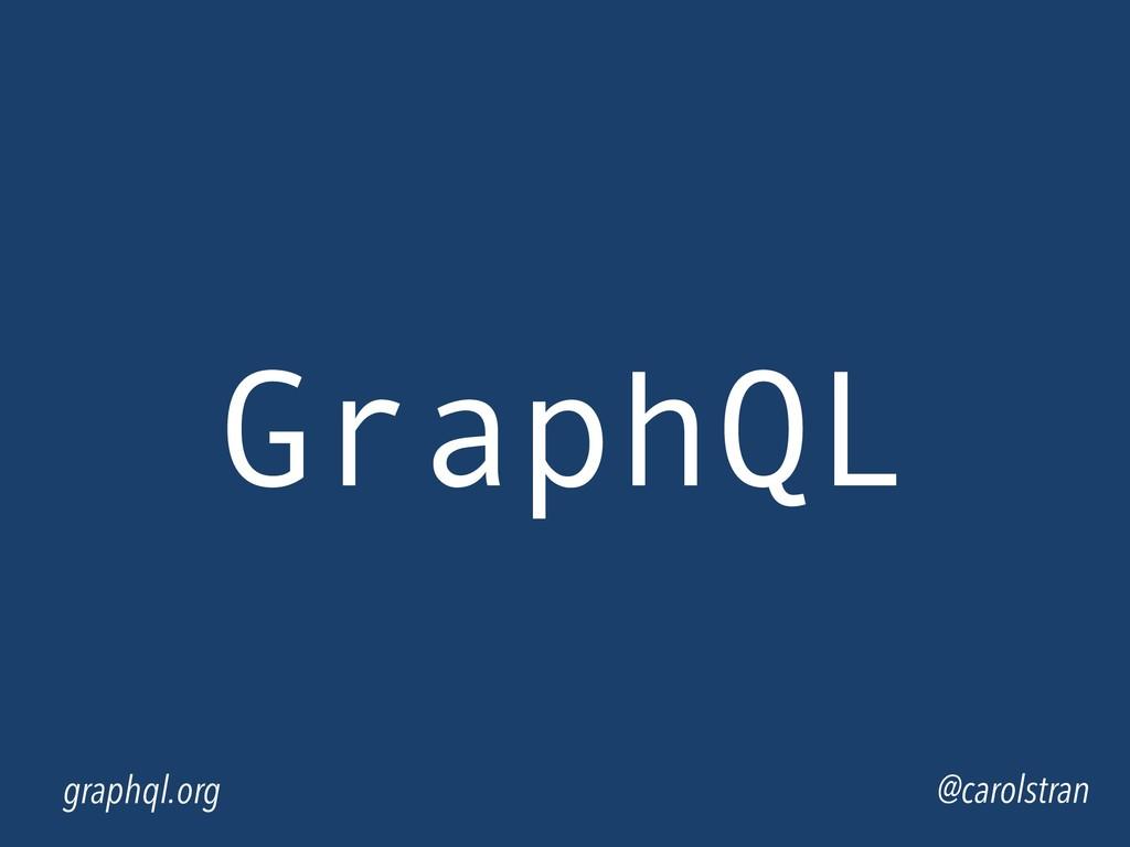 GraphQL @carolstran graphql.org