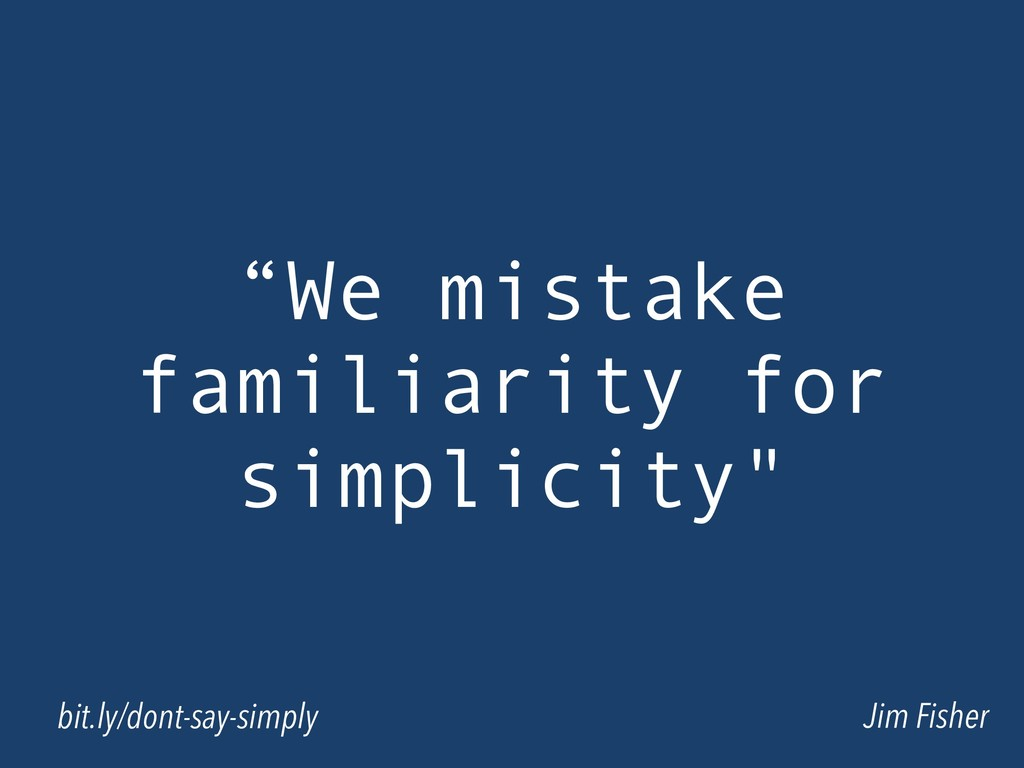 """We mistake familiarity for simplicity"" Jim Fis..."