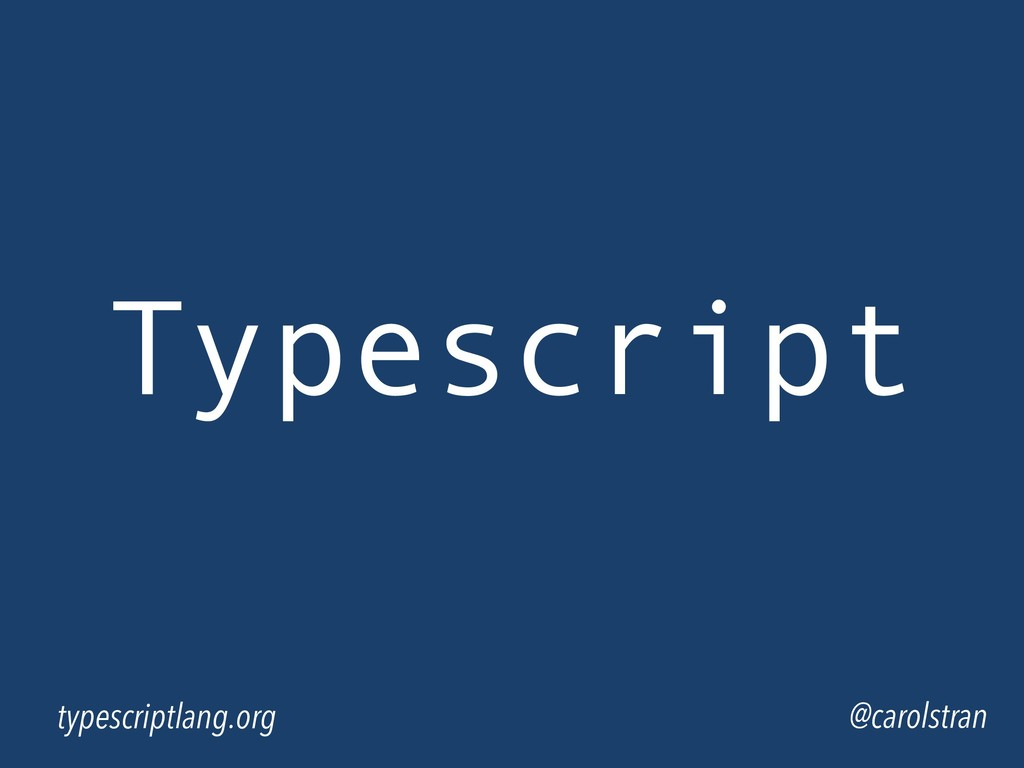 Typescript @carolstran typescriptlang.org