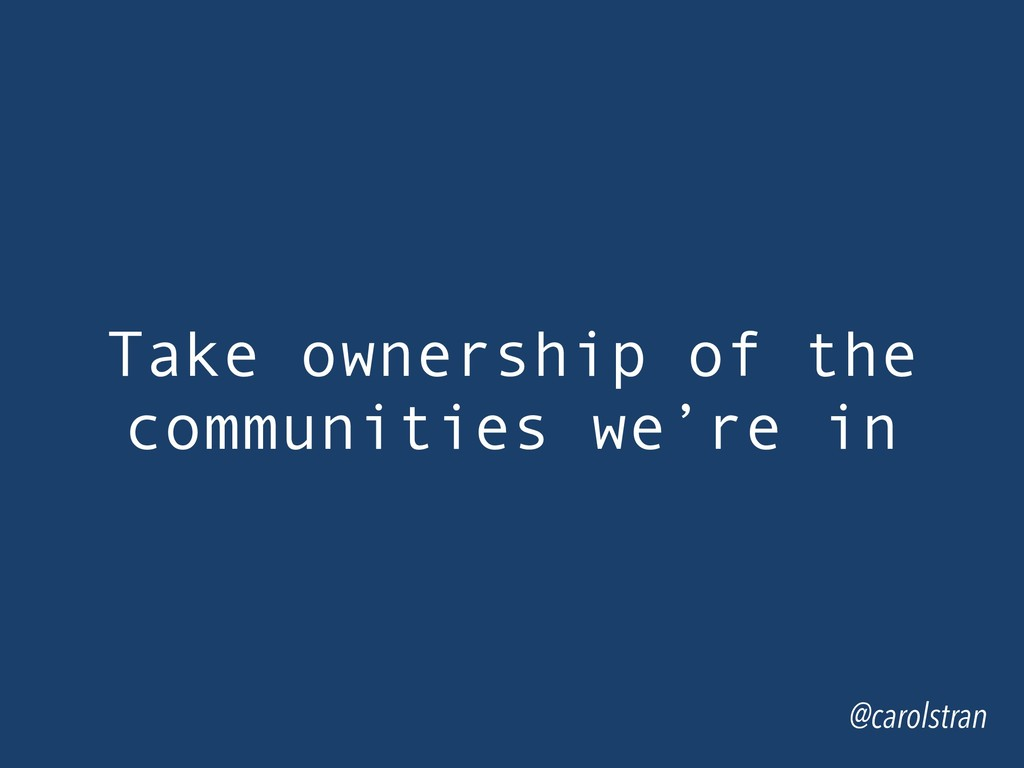 Take ownership of the communities we're in @car...