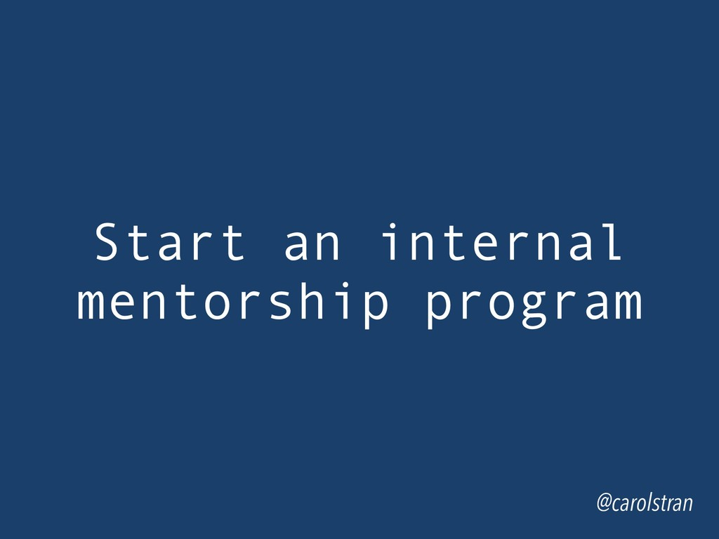 Start an internal mentorship program @carolstran