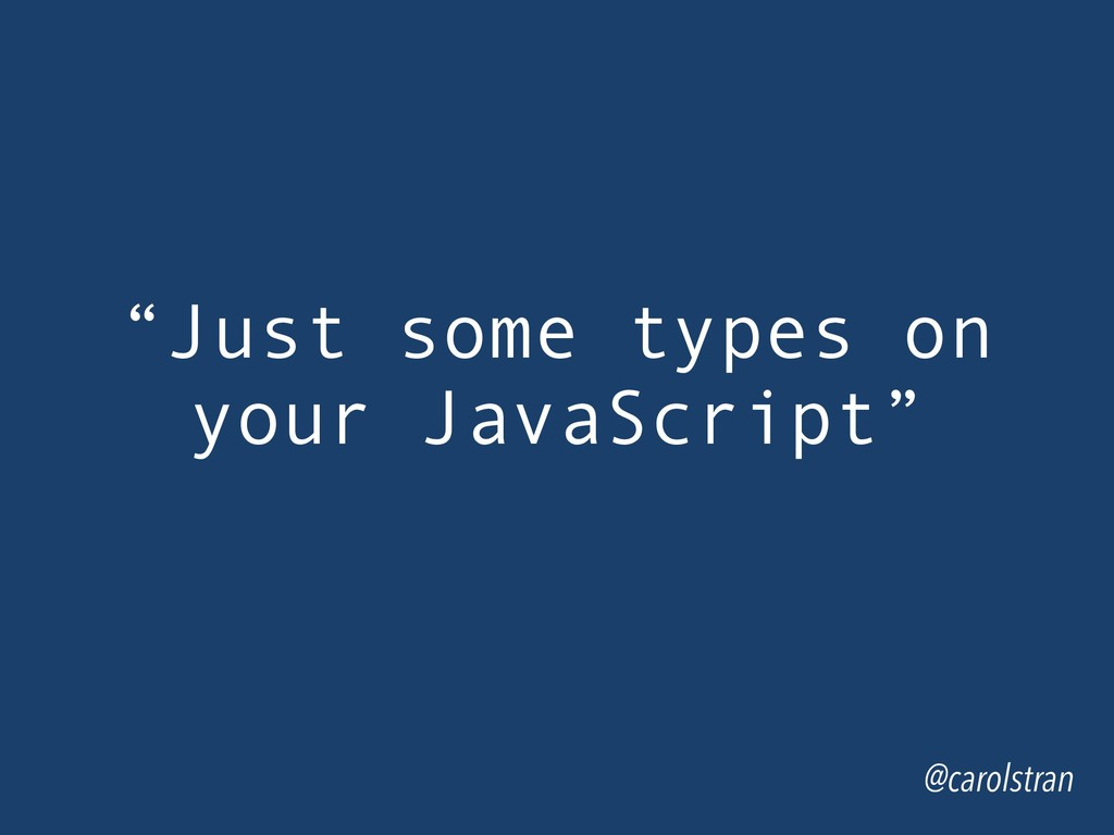 """Just some types on your JavaScript"" @carolstran"