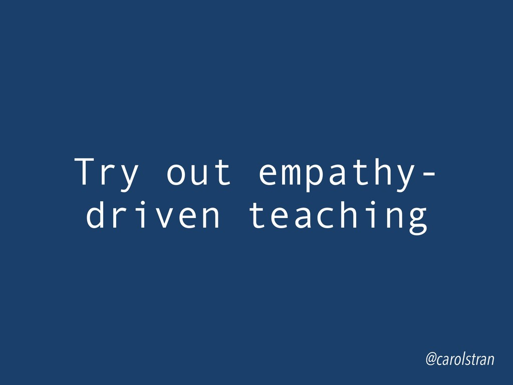 Try out empathy- driven teaching @carolstran
