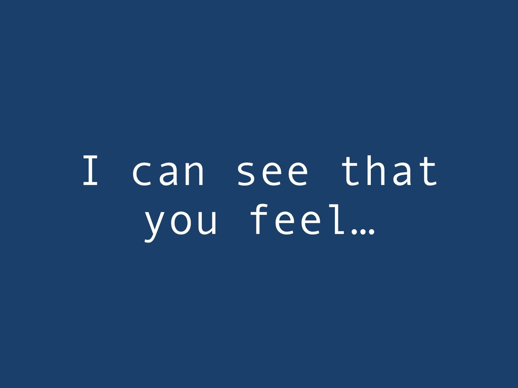 I can see that you feel…