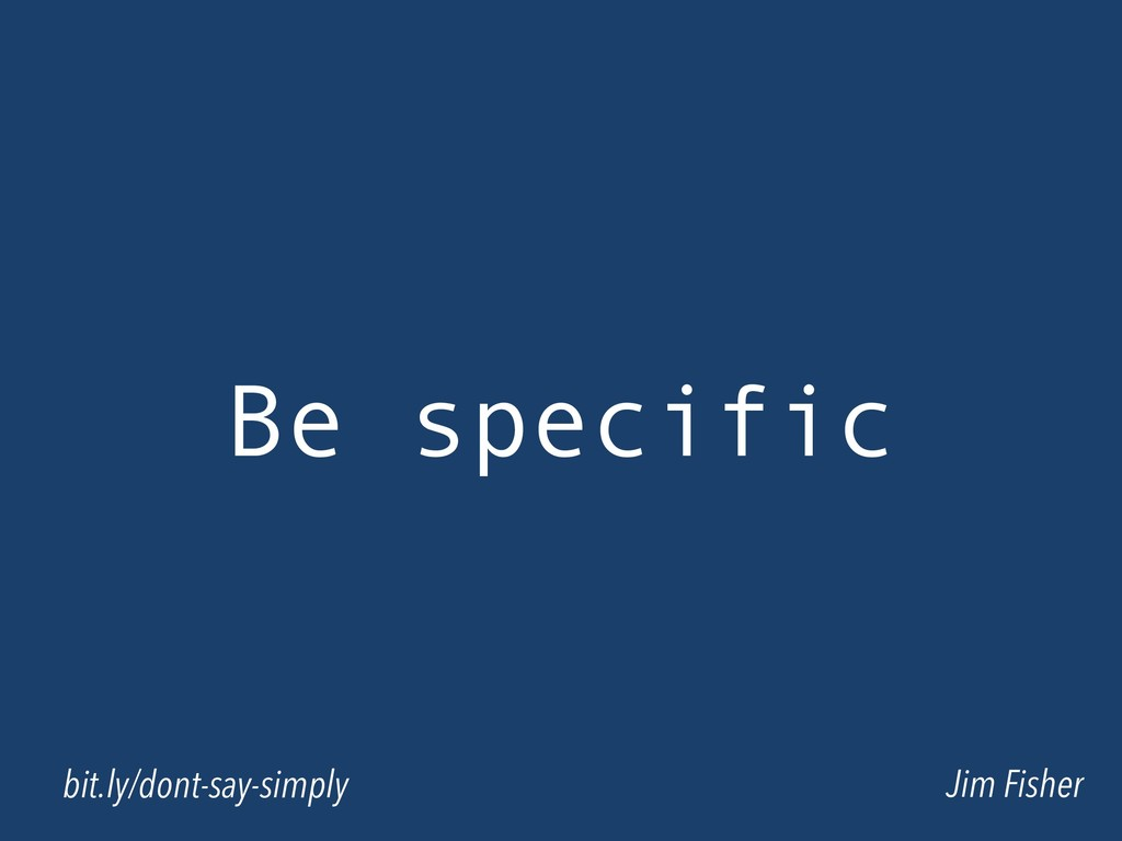 Be specific Jim Fisher bit.ly/dont-say-simply
