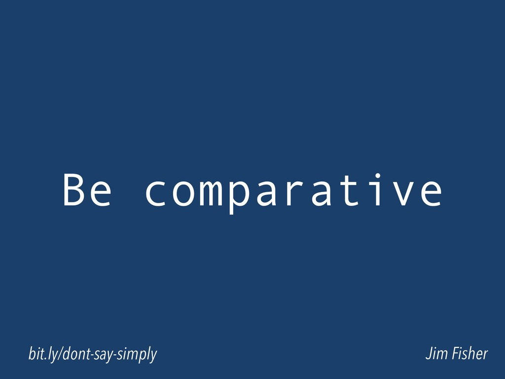 Be comparative Jim Fisher bit.ly/dont-say-simply