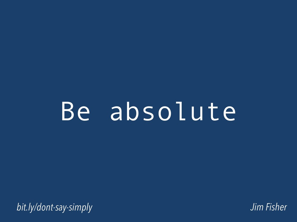 Be absolute Jim Fisher bit.ly/dont-say-simply