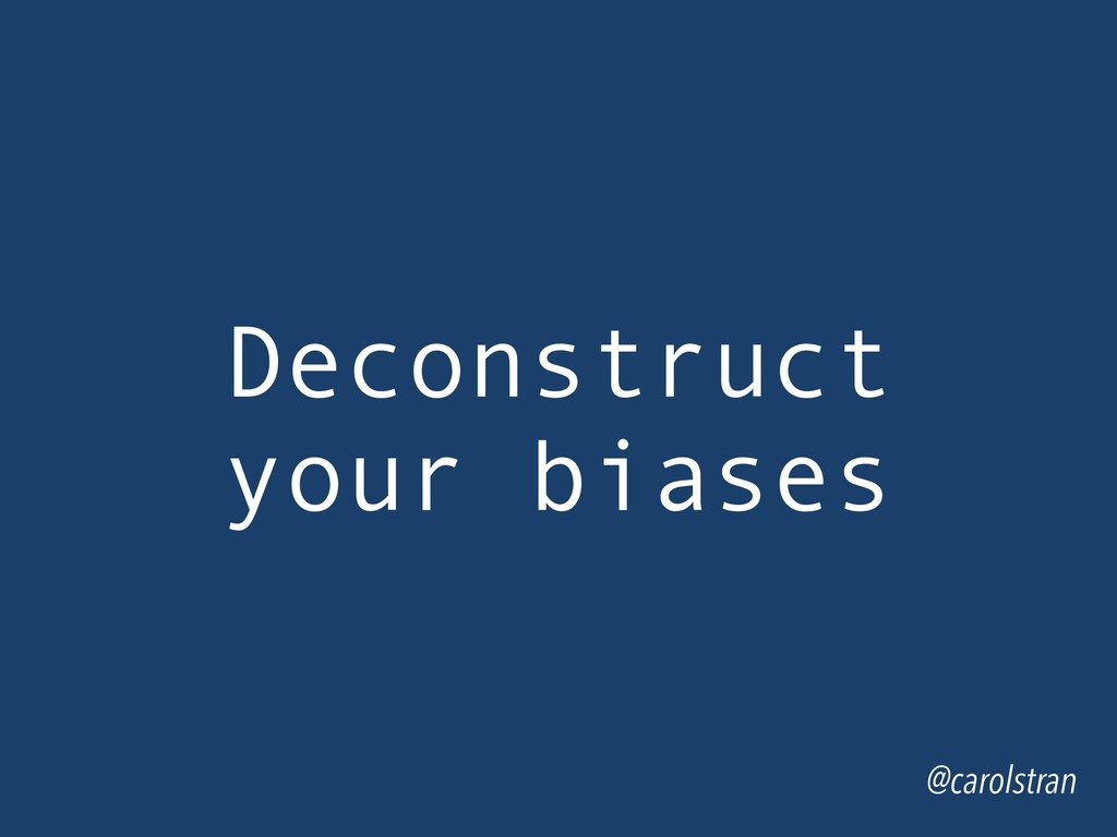 Deconstruct your biases @carolstran