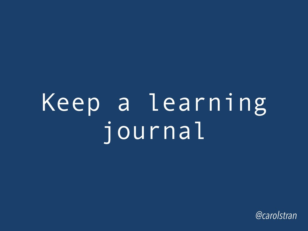 @carolstran Keep a learning journal