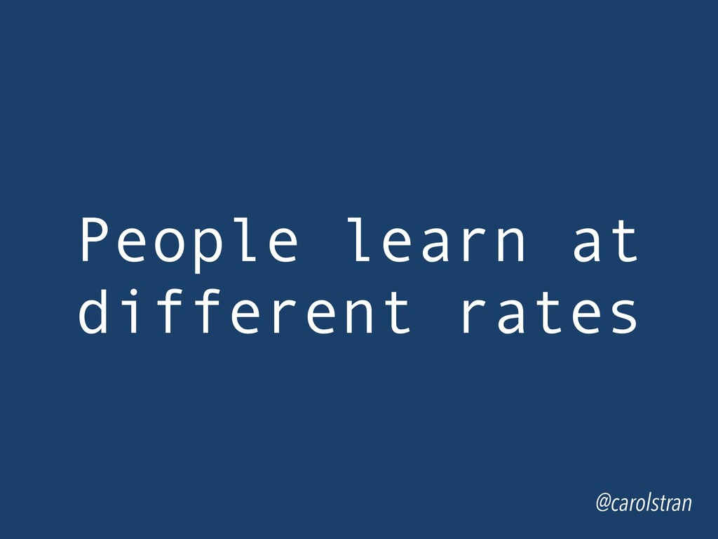 @carolstran People learn at different rates
