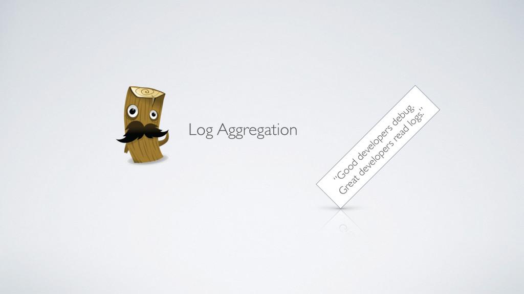 """Log Aggregation """"G ood developers debug. G reat..."""