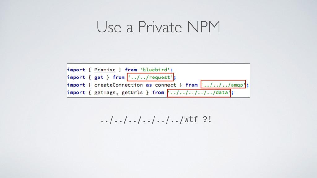 Use a Private NPM ../../../../../../wtf ?!