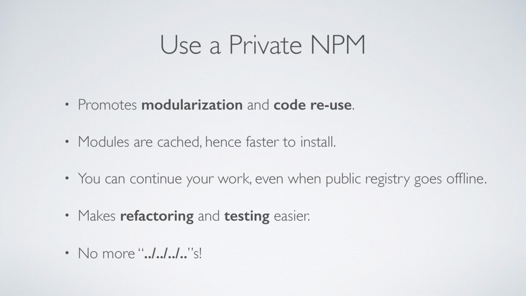 Use a Private NPM • Promotes modularization and...