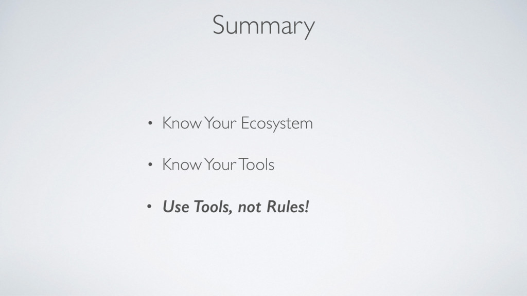 Summary • Know Your Ecosystem • Know Your Tools...