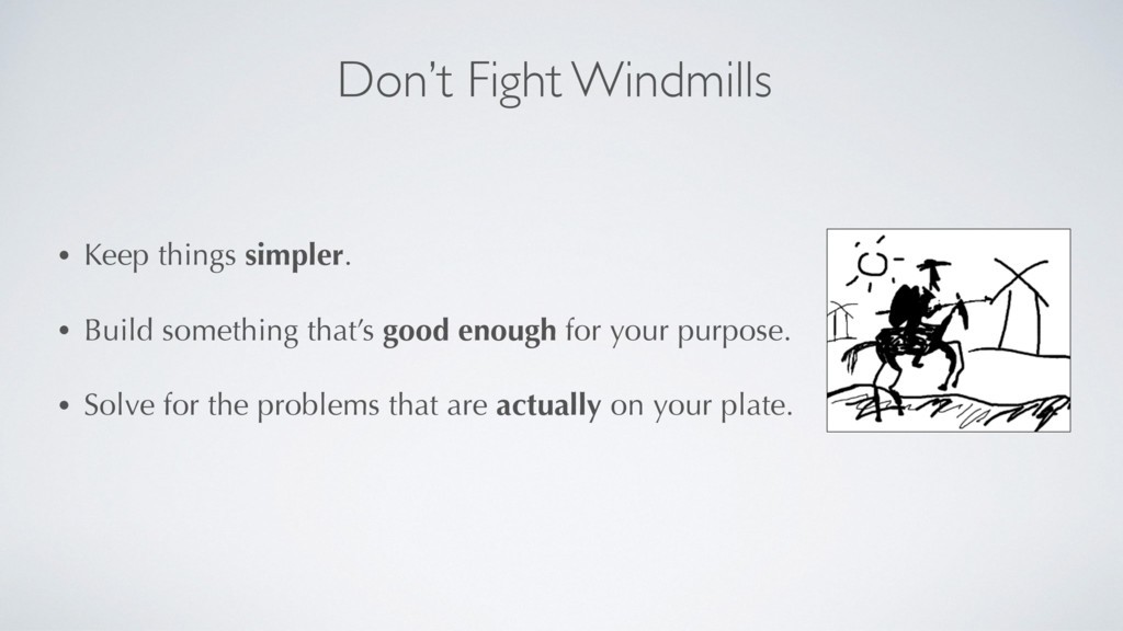 Don't Fight Windmills • Keep things simpler. • ...