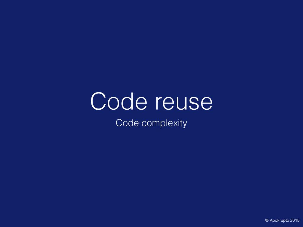 Code reuse Code complexity © Apokrupto 2015
