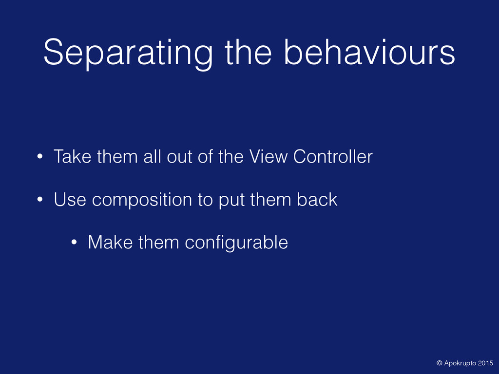 Separating the behaviours • Take them all out o...