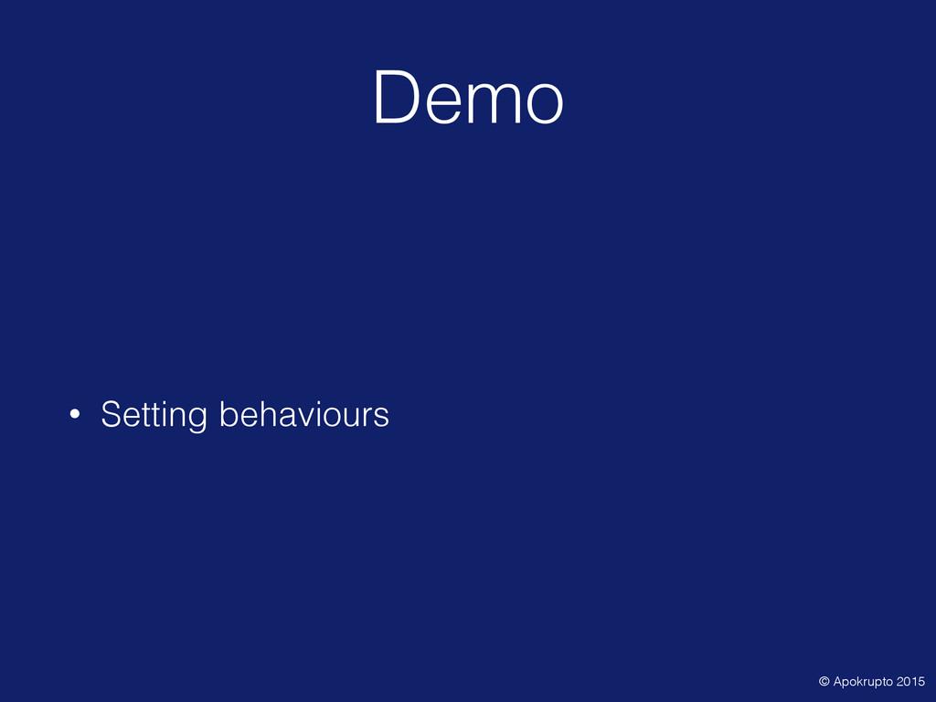 Demo • Setting behaviours © Apokrupto 2015