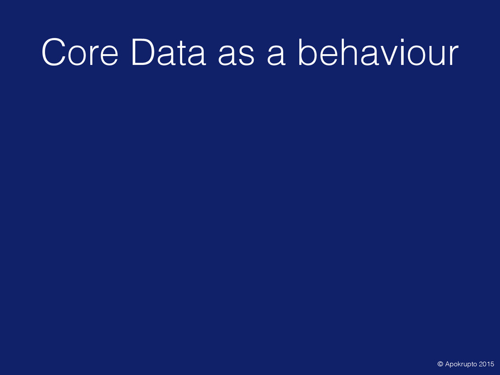 Core Data as a behaviour • Generally NSFetchedR...