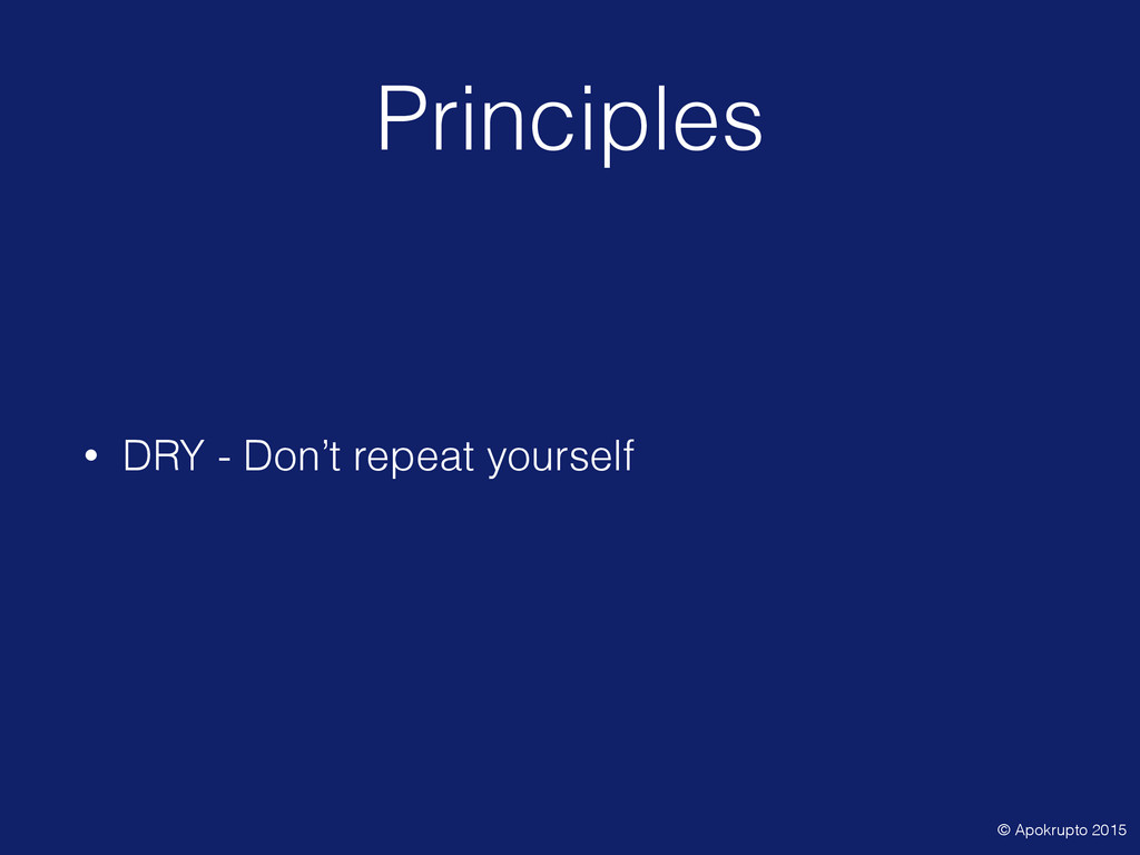 Principles • DRY - Don't repeat yourself • Wort...