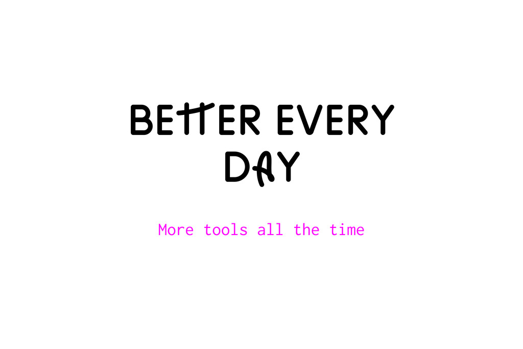 BeTTer every dAy More tools all the time