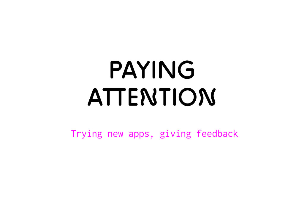 Paying attention Trying new apps, giving feedba...