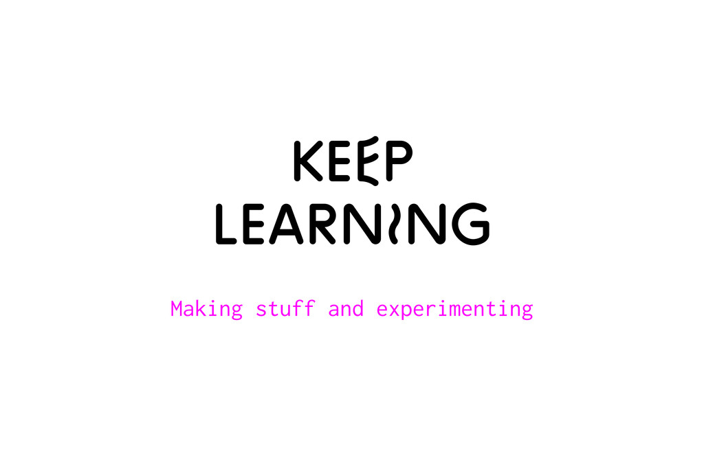 Keep LearnIng Making stuff and experimenting