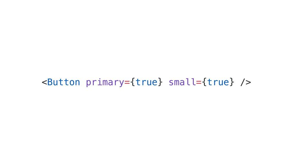 <Button primary={true} small={true} />
