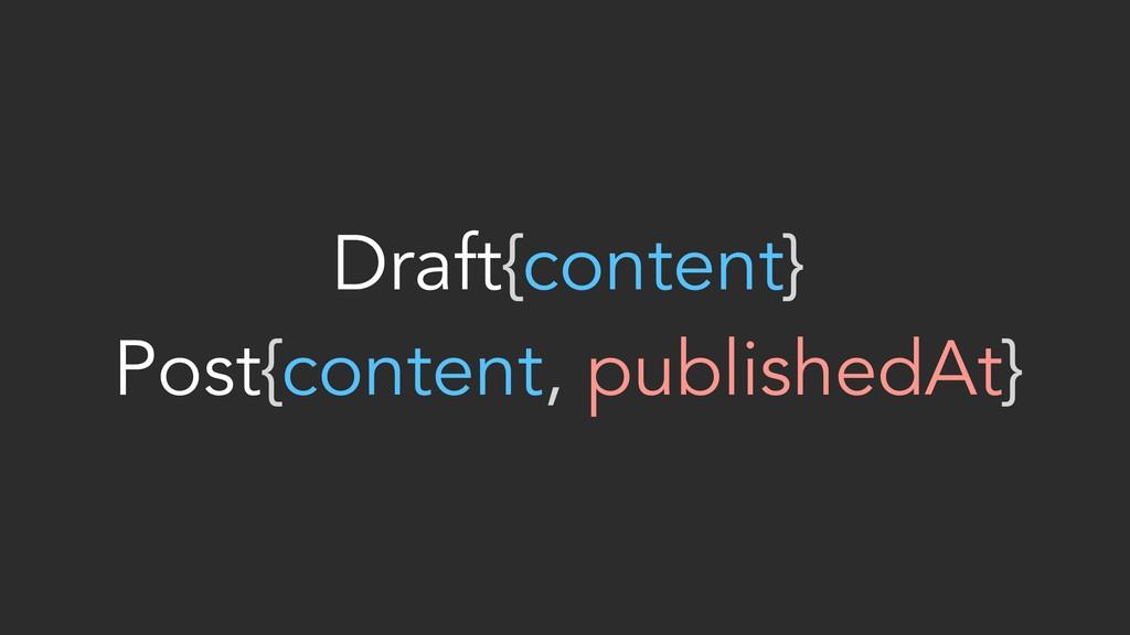 Draft{content} Post{content, publishedAt}