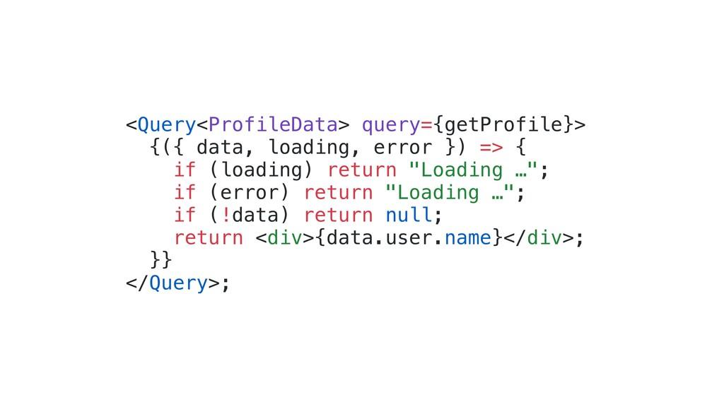 <Query<ProfileData> query={getProfile}> {({ dat...