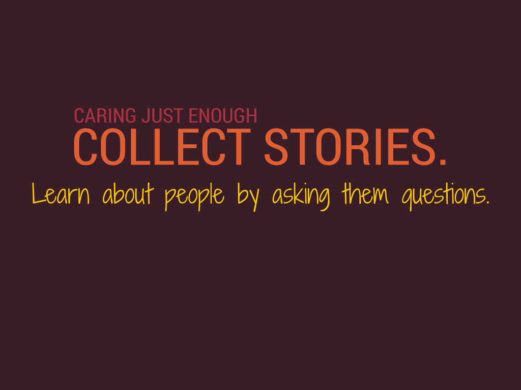 COLLECT STORIES. Learn about people by asking t...