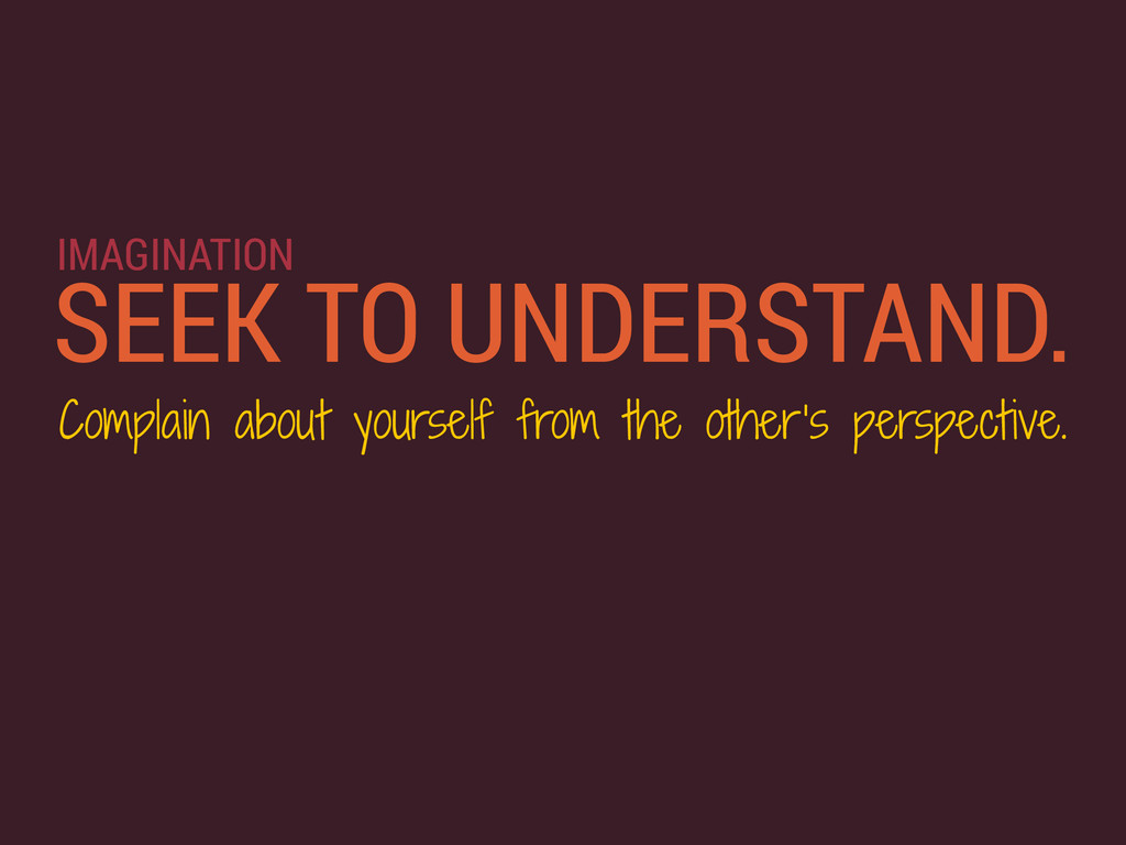 SEEK TO UNDERSTAND. Complain about yourself fro...