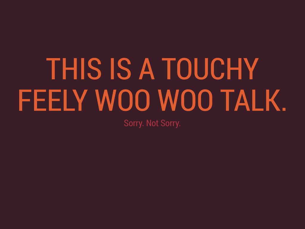 THIS IS A TOUCHY FEELY WOO WOO TALK. Sorry. Not...