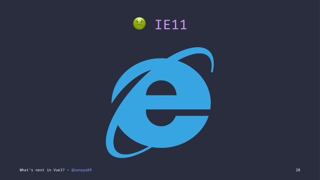 ! IE11 What's next in Vue3? - @ianaya89 28