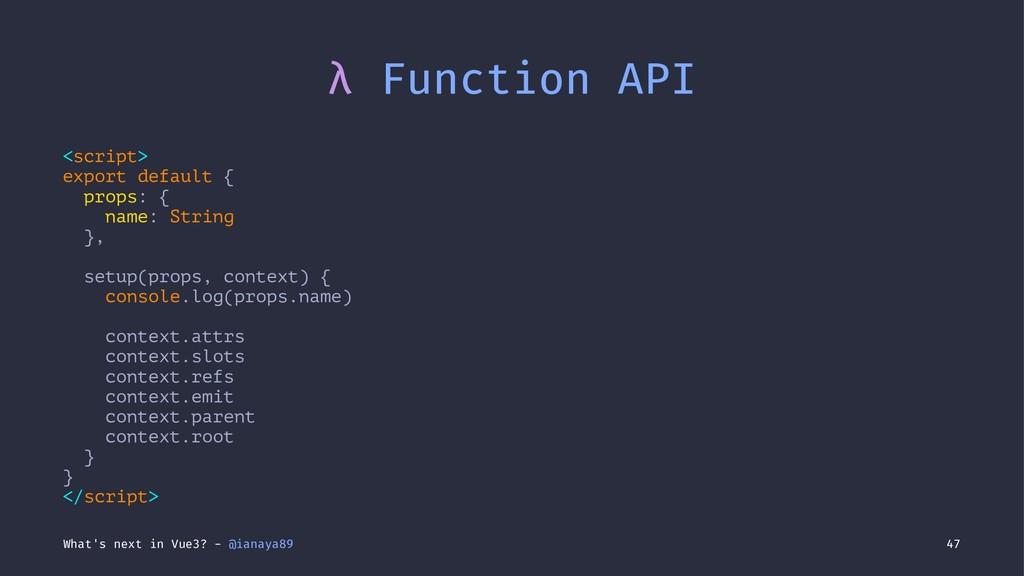 λ Function API <script> export default { props:...