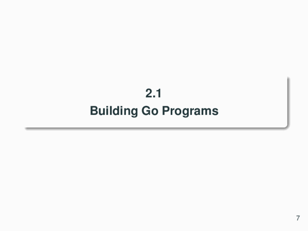 2.1 Building Go Programs 7