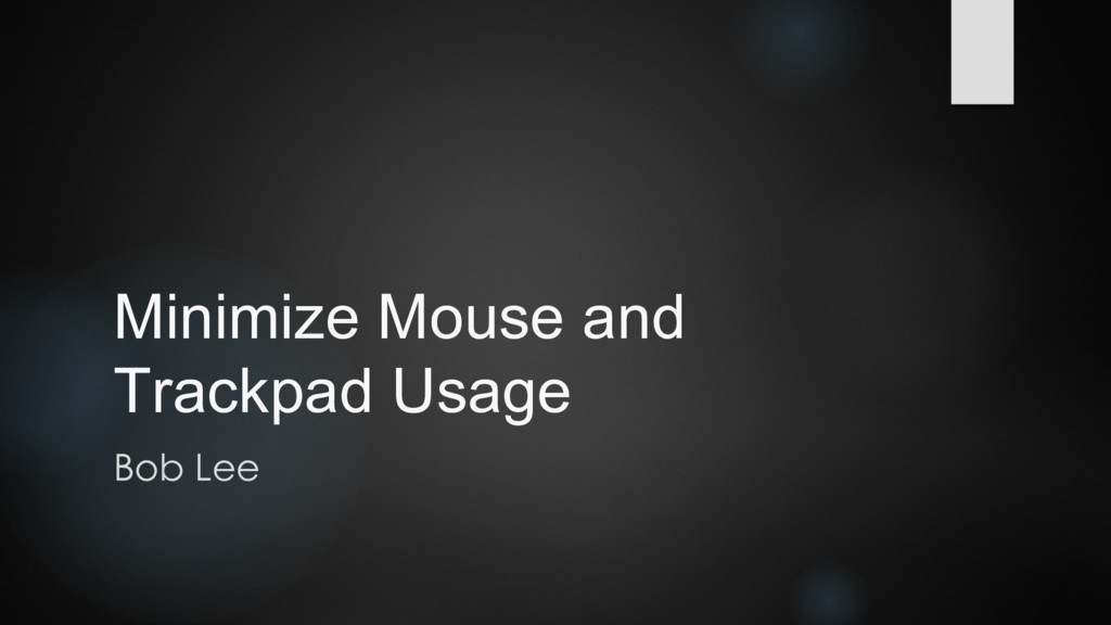 Minimize Mouse and Trackpad Usage Bob Lee