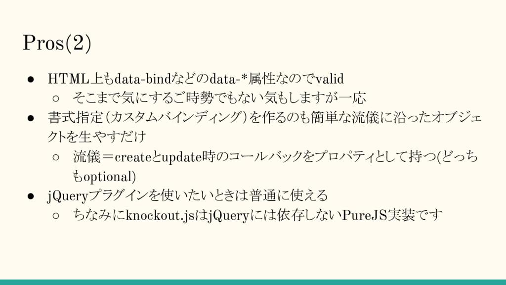 Pros(2) ● HTML上もdata-bindなどのdata-*属性なのでvalid ○ ...